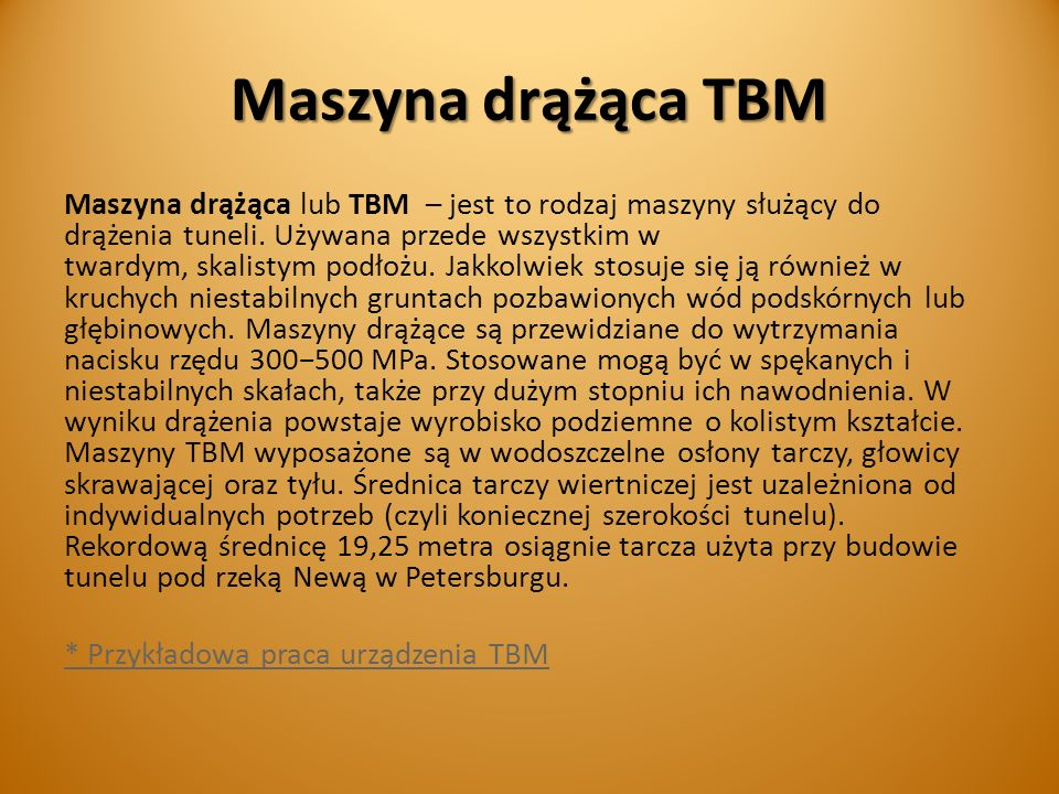 Maszyna drążąca TBM Maszyna drążąca lub TBM – jest to rodzaj maszyny służący do drążenia tuneli. Używana przede wszystkim w twardym, skalistym podłożu