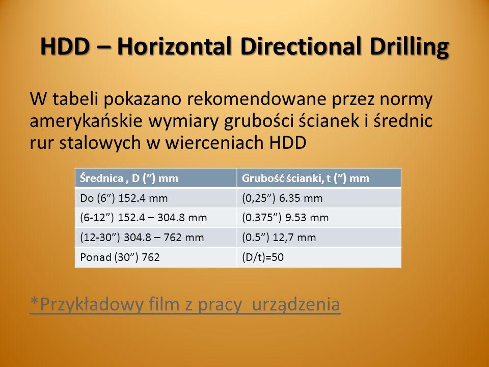 HDD – Horizontal Directional Drilling W tabeli pokazano rekomendowane przez normy amerykańskie wymiary grubości ścianek i średnic rur stalowych w wierceniach HDD *Przykładowy film z pracy urządzenia Średnica, D () mmGrubość ścianki, t () mm Do (6) 152.4 mm(0,25) 6.35 mm (6-12) 152.4 – 304.8 mm(0.375) 9.53 mm (12-30) 304.8 – 762 mm(0.5) 12,7 mm Ponad (30) 762(D/t)=50