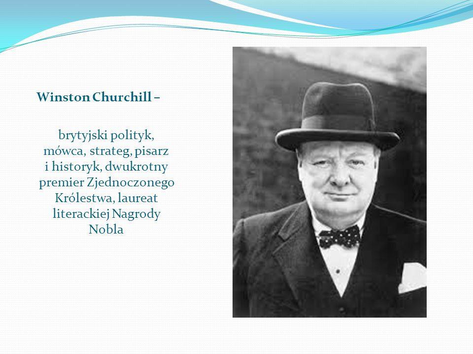 Winston Churchill – brytyjski polityk, mówca, strateg, pisarz i historyk, dwukrotny premier Zjednoczonego Królestwa, laureat literackiej Nagrody Nobla
