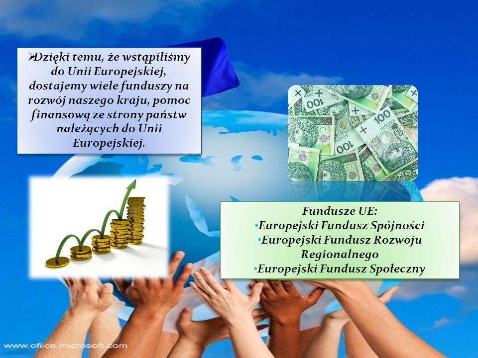Dzięki temu, że wstąpiliśmy do Unii Europejskiej, dostajemy wiele funduszy na rozwój naszego kraju, pomoc finansową ze strony państw należących do Unii Europejskiej.