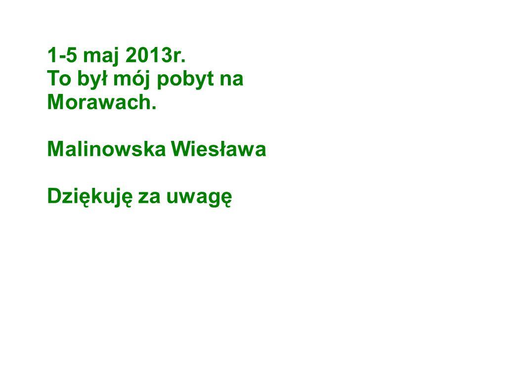 1-5 maj 2013r. To był mój pobyt na Morawach. Malinowska Wiesława Dziękuję za uwagę