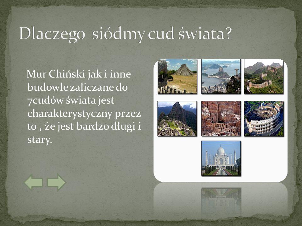 Mur Chiński jak i inne budowle zaliczane do 7cudów świata jest charakterystyczny przez to, że jest bardzo długi i stary.