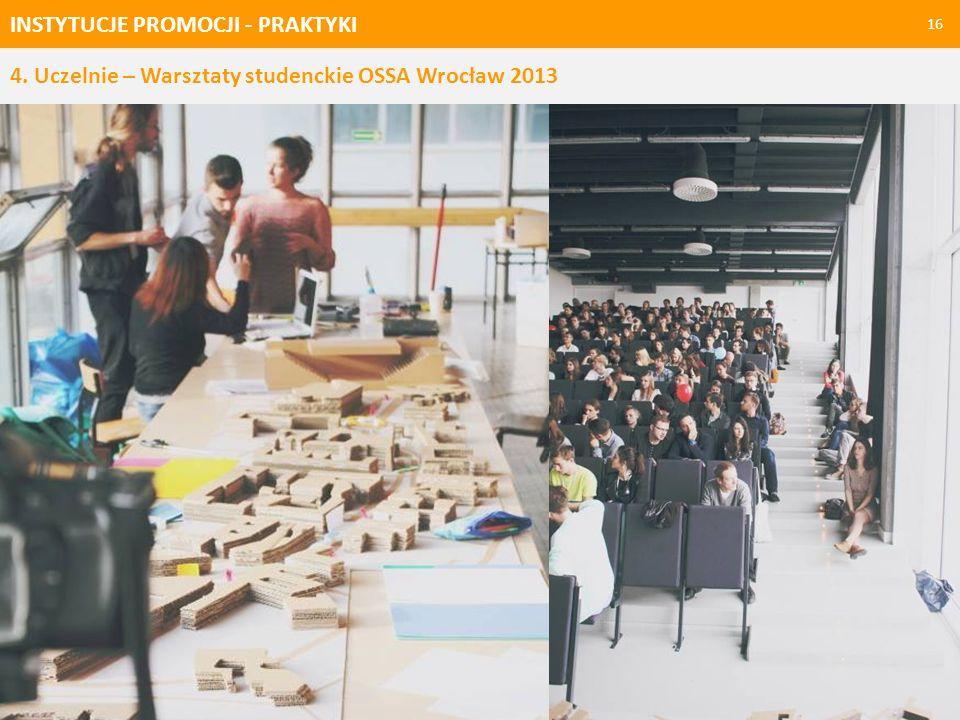 INSTYTUCJE PROMOCJI - PRAKTYKI 16 4. Uczelnie – Warsztaty studenckie OSSA Wrocław 2013