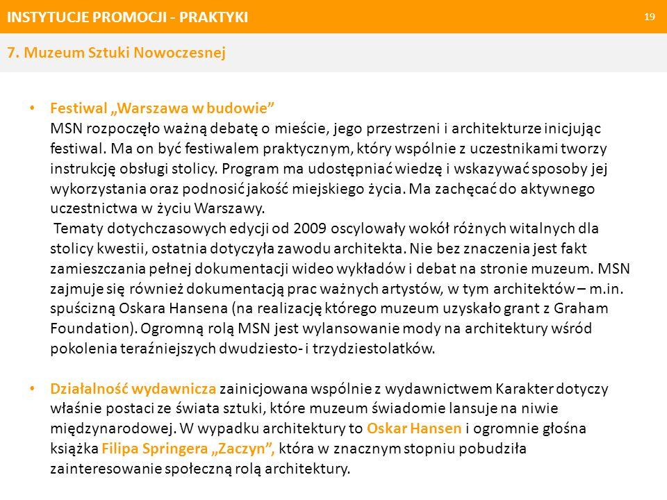 INSTYTUCJE PROMOCJI - PRAKTYKI 19 7. Muzeum Sztuki Nowoczesnej Festiwal Warszawa w budowie MSN rozpoczęło ważną debatę o mieście, jego przestrzeni i a