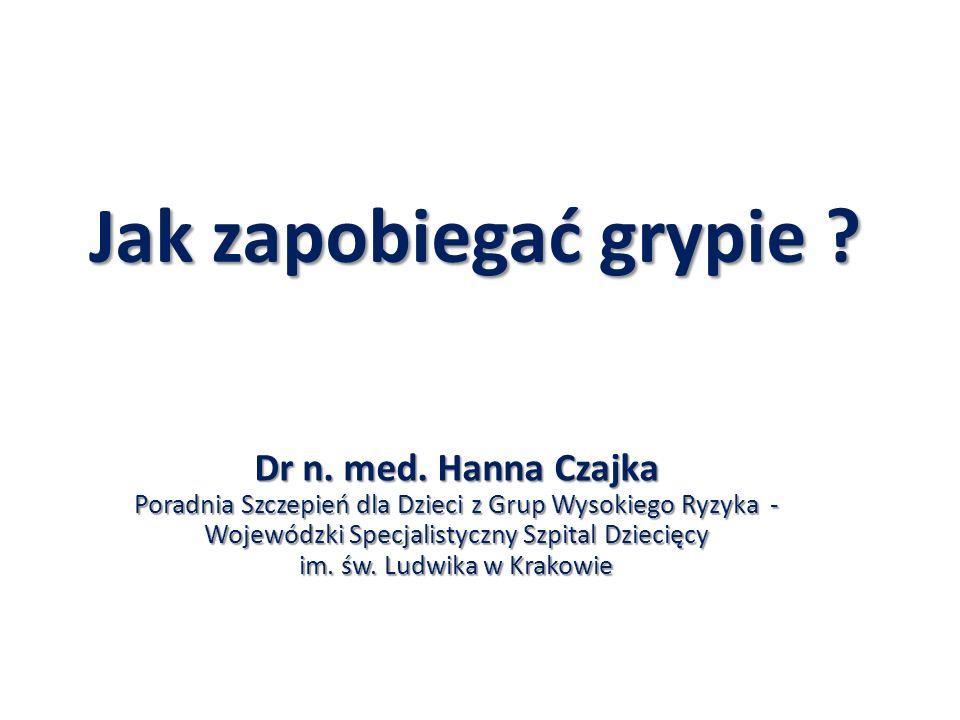 Jak zapobiegać grypie ? Dr n. med. Hanna Czajka Poradnia Szczepień dla Dzieci z Grup Wysokiego Ryzyka - Wojewódzki Specjalistyczny Szpital Dziecięcy i