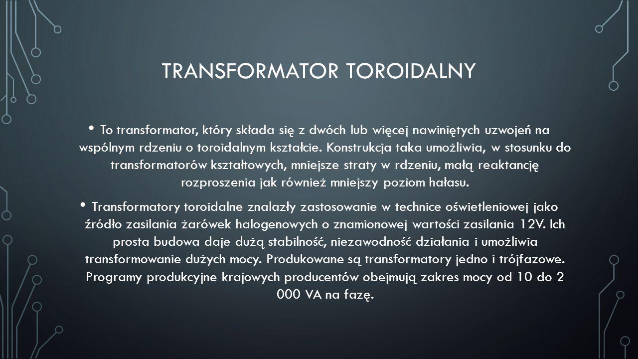 TRANSFORMATOR TOROIDALNY To transformator, który składa się z dwóch lub więcej nawiniętych uzwojeń na wspólnym rdzeniu o toroidalnym kształcie. Konstr