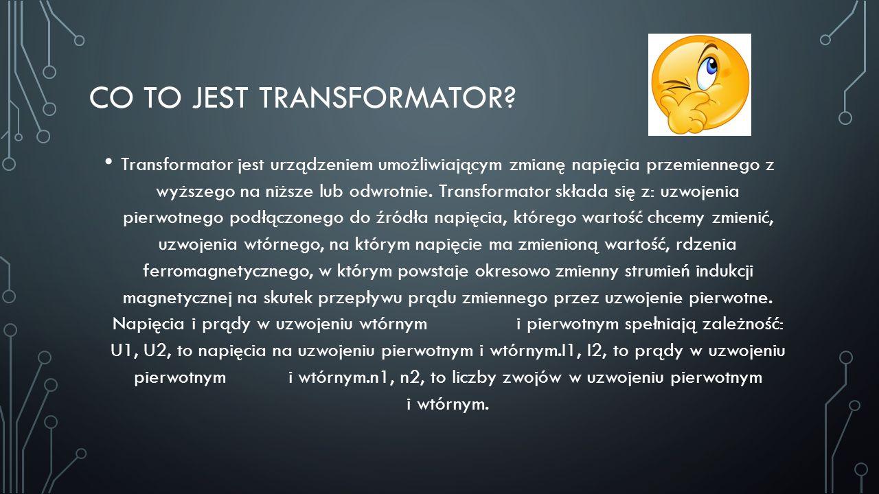 CO TO JEST TRANSFORMATOR? Transformator jest urządzeniem umożliwiającym zmianę napięcia przemiennego z wyższego na niższe lub odwrotnie. Transformator