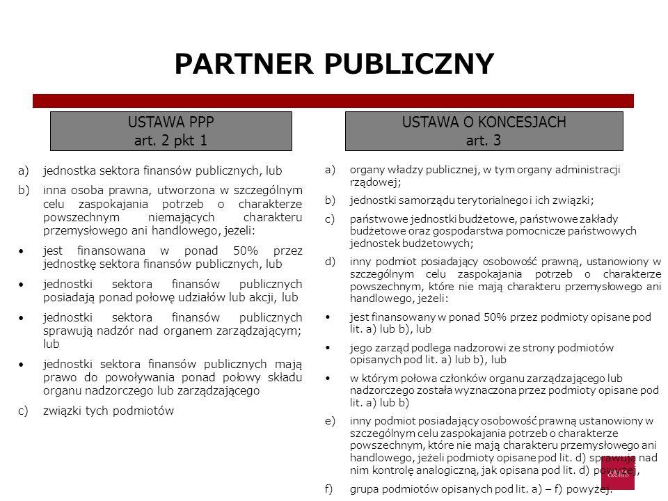 PARTNER PUBLICZNY USTAWA PPP art. 2 pkt 1 USTAWA O KONCESJACH art. 3 a)jednostka sektora finansów publicznych, lub b)inna osoba prawna, utworzona w sz