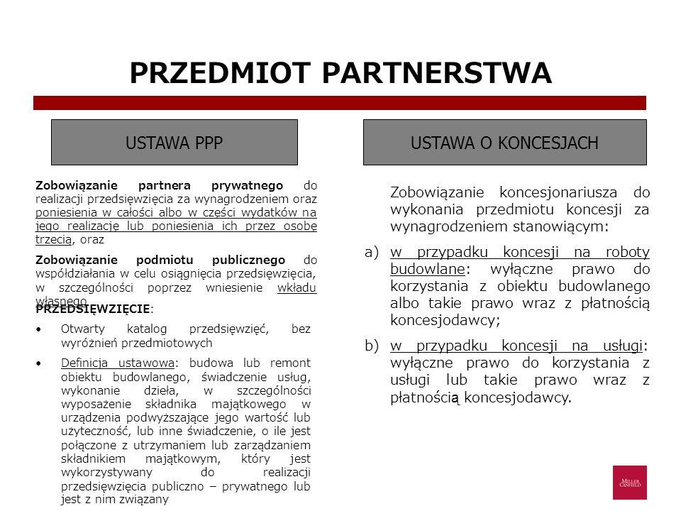 PRZEDMIOT PARTNERSTWA USTAWA PPPUSTAWA O KONCESJACH Zobowiązanie partnera prywatnego do realizacji przedsięwzięcia za wynagrodzeniem oraz poniesienia