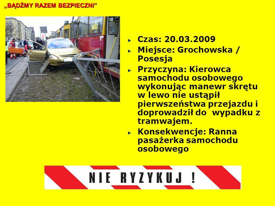 Czas: 20.03.2009 Miejsce: Grochowska / Posesja Przyczyna: Kierowca samochodu osobowego wykonując manewr skrętu w lewo nie ustąpił pierwszeństwa przejazdu i doprowadził do wypadku z tramwajem.