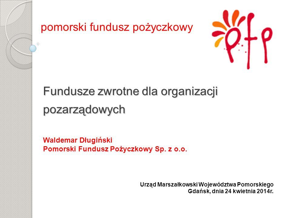 Fundusze zwrotne dla organizacji pozarządowych Fundusze zwrotne dla organizacji pozarządowych pomorski fundusz pożyczkowy Waldemar Długiński Pomorski