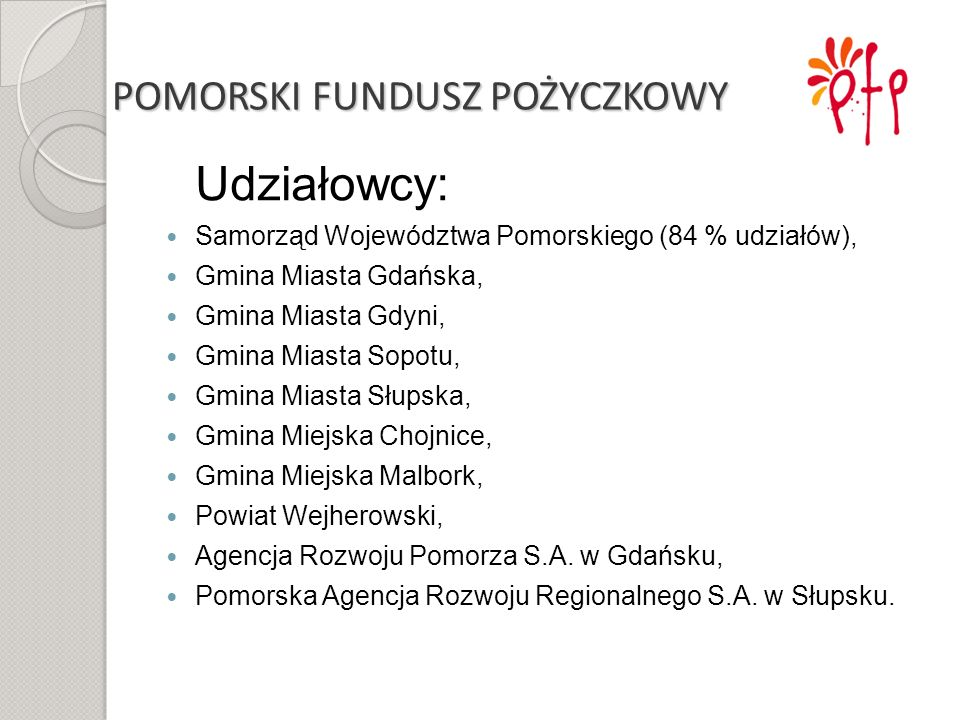 POMORSKI FUNDUSZ POŻYCZKOWY Udziałowcy: Samorząd Województwa Pomorskiego (84 % udziałów), Gmina Miasta Gdańska, Gmina Miasta Gdyni, Gmina Miasta Sopot
