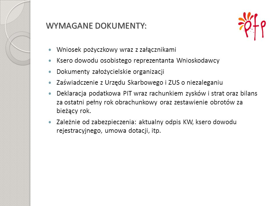 WYMAGANE DOKUMENTY: Wniosek pożyczkowy wraz z załącznikami Ksero dowodu osobistego reprezentanta Wnioskodawcy Dokumenty założycielskie organizacji Zaś