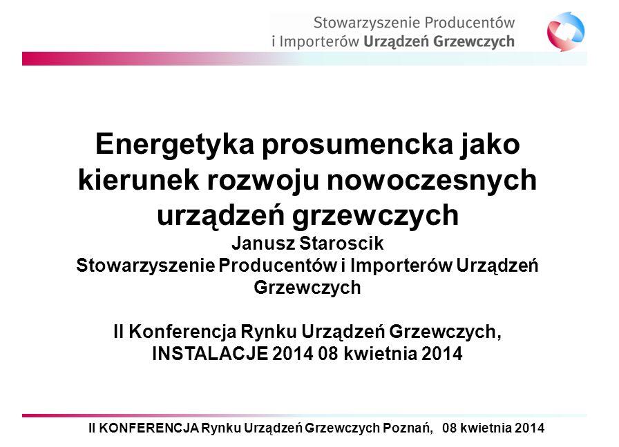 II KONFERENCJA Rynku Urządzeń Grzewczych Poznań, 08 kwietnia 2014 Energetyka prosumencka jako kierunek rozwoju nowoczesnych urządzeń grzewczych Janusz