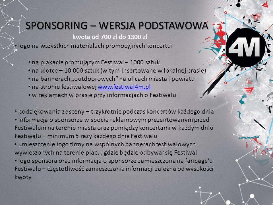 SPONSORING – WERSJA PODSTAWOWA kwota od 700 zł do 1300 zł logo na wszystkich materiałach promocyjnych koncertu: na plakacie promującym Festiwal – 1000 sztuk na ulotce – 10 000 sztuk (w tym insertowane w lokalnej prasie) na bannerach outdoorowych na ulicach miasta i powiatu na stronie festiwalowej www.festiwal4m.plwww.festiwal4m.pl w reklamach w prasie przy informacjach o Festiwalu podziękowania ze sceny – trzykrotnie podczas koncertów każdego dnia informacja o sponsorze w spocie reklamowym prezentowanym przed Festiwalem na terenie miasta oraz pomiędzy koncertami w każdym dniu Festiwalu – minimum 5 razy każdego dnia Festiwalu umieszczenie logo firmy na wspólnych bannerach festiwalowych wywieszonych na terenie placu, gdzie będzie odbywał się Festiwal logo sponsora oraz informacja o sponsorze zamieszczona na fanpageu Festiwalu – częstotliwość zamieszczania informacji zależna od wysokości kwoty