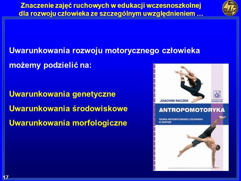 17 17 Znaczenie zajęć ruchowych w edukacji wczesnoszkolnej dla rozwoju człowieka ze szczególnym uwzględnieniem … Uwarunkowania rozwoju motorycznego cz