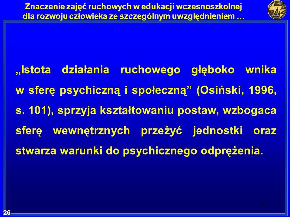 26 26 Znaczenie zajęć ruchowych w edukacji wczesnoszkolnej dla rozwoju człowieka ze szczególnym uwzględnieniem … Istota działania ruchowego głęboko wn
