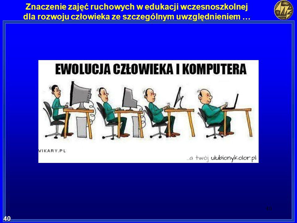 40 40 Znaczenie zajęć ruchowych w edukacji wczesnoszkolnej dla rozwoju człowieka ze szczególnym uwzględnieniem …