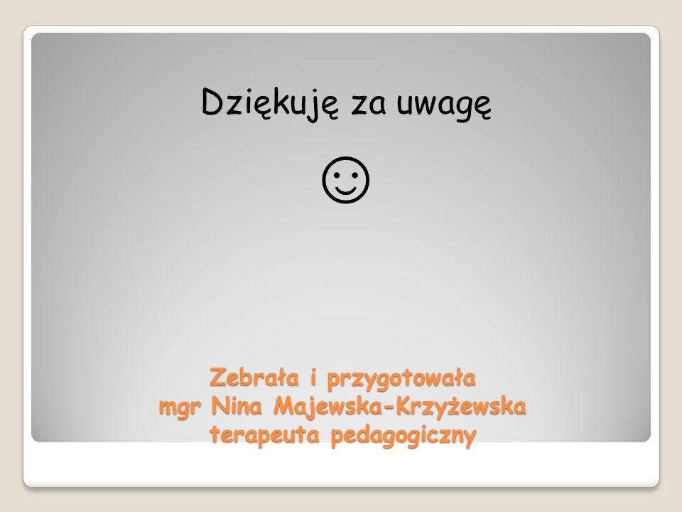 Zebrała i przygotowała mgr Nina Majewska-Krzyżewska terapeuta pedagogiczny Dziękuję za uwagę