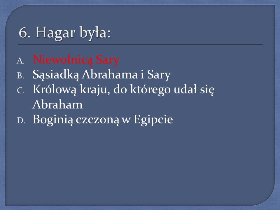 6. Hagar była: A. Niewolnicą Sary B. Sąsiadką Abrahama i Sary C. Królową kraju, do którego udał się Abraham D. Boginią czczoną w Egipcie
