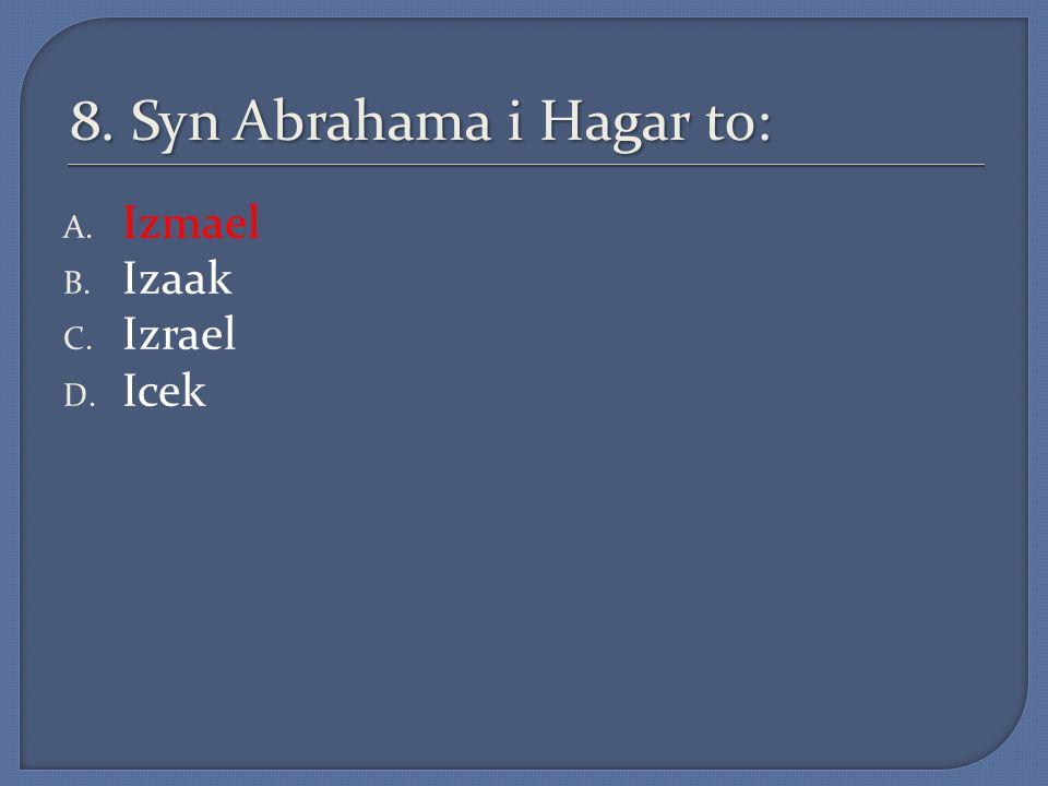 8. Syn Abrahama i Hagar to: A. Izmael B. Izaak C. Izrael D. Icek