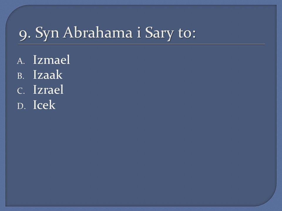 9. Syn Abrahama i Sary to: A. Izmael B. Izaak C. Izrael D. Icek