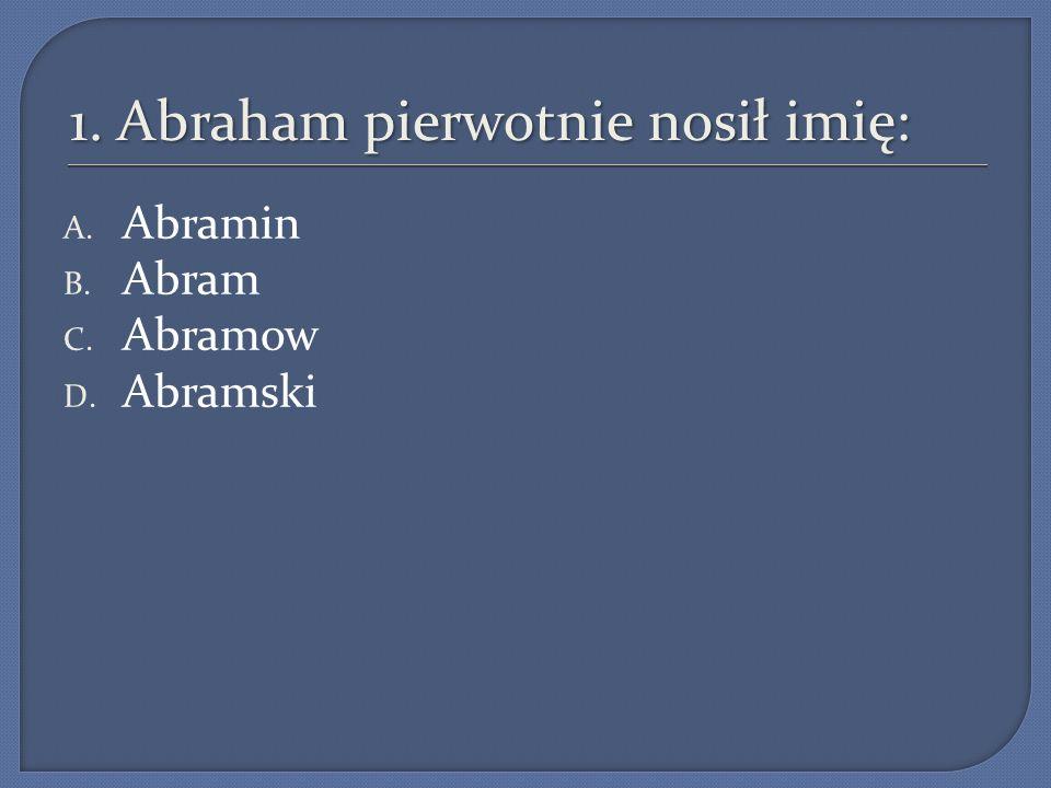 1. Abraham pierwotnie nosił imię: A. Abramin B. Abram C. Abramow D. Abramski