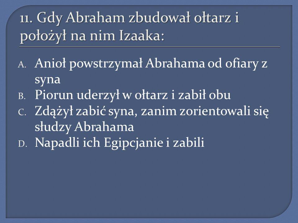 11. Gdy Abraham zbudował ołtarz i położył na nim Izaaka: A. Anioł powstrzymał Abrahama od ofiary z syna B. Piorun uderzył w ołtarz i zabił obu C. Zdąż