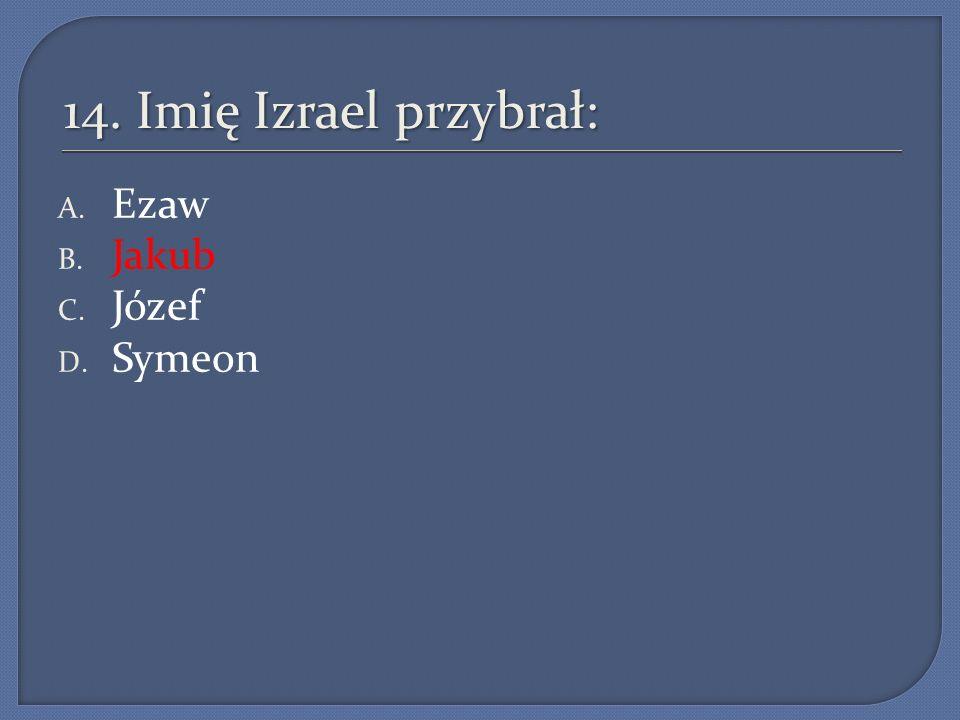 14. Imię Izrael przybrał: A. Ezaw B. Jakub C. Józef D. Symeon