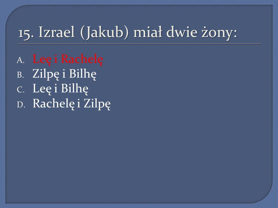 15. Izrael (Jakub) miał dwie żony: A. Leę i Rachelę B. Zilpę i Bilhę C. Leę i Bilhę D. Rachelę i Zilpę