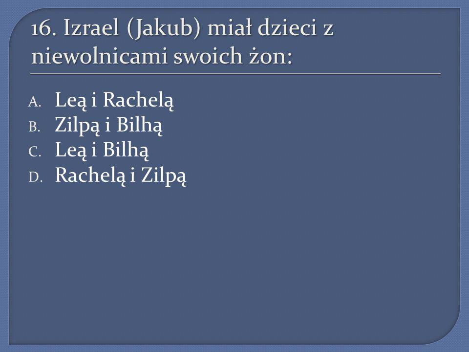 16. Izrael (Jakub) miał dzieci z niewolnicami swoich żon: A. Leą i Rachelą B. Zilpą i Bilhą C. Leą i Bilhą D. Rachelą i Zilpą