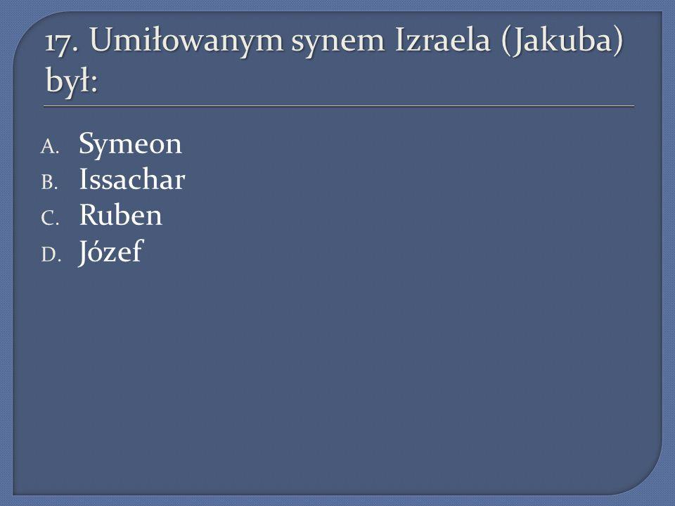 17. Umiłowanym synem Izraela (Jakuba) był: A. Symeon B. Issachar C. Ruben D. Józef