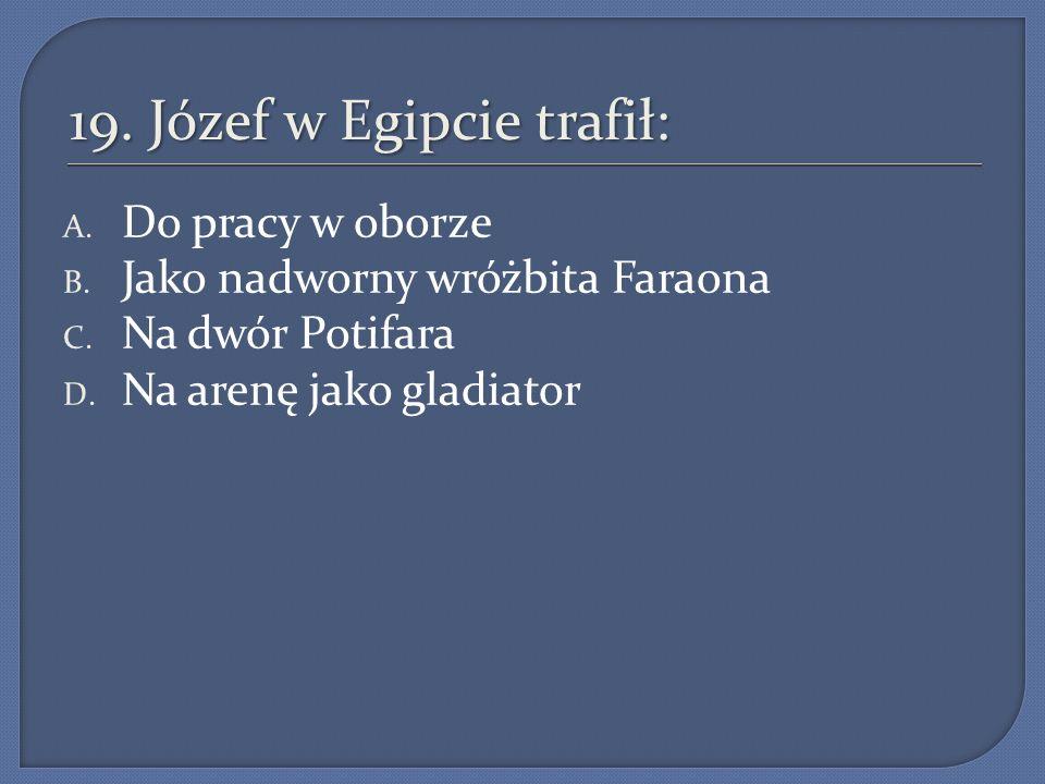 19. Józef w Egipcie trafił: A. Do pracy w oborze B. Jako nadworny wróżbita Faraona C. Na dwór Potifara D. Na arenę jako gladiator