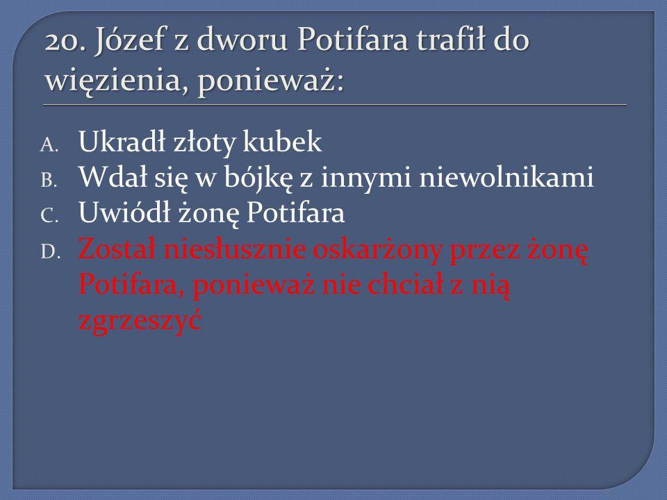 20. Józef z dworu Potifara trafił do więzienia, ponieważ: A. Ukradł złoty kubek B. Wdał się w bójkę z innymi niewolnikami C. Uwiódł żonę Potifara D. Z