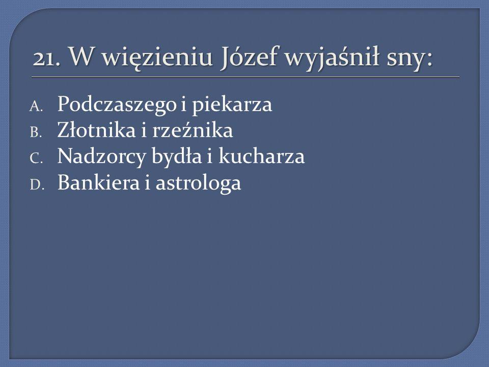 21. W więzieniu Józef wyjaśnił sny: A. Podczaszego i piekarza B. Złotnika i rzeźnika C. Nadzorcy bydła i kucharza D. Bankiera i astrologa