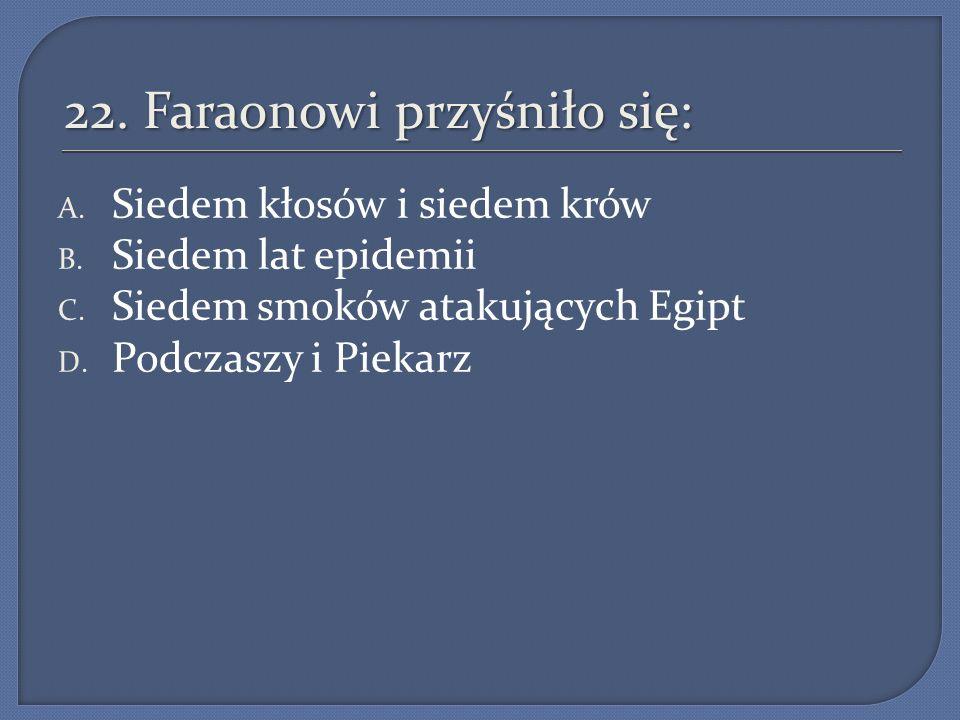 22. Faraonowi przyśniło się: A. Siedem kłosów i siedem krów B. Siedem lat epidemii C. Siedem smoków atakujących Egipt D. Podczaszy i Piekarz