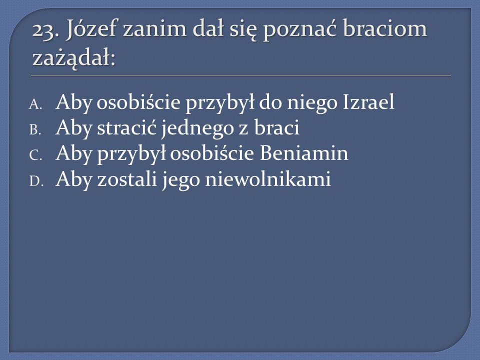 23. Józef zanim dał się poznać braciom zażądał: A. Aby osobiście przybył do niego Izrael B. Aby stracić jednego z braci C. Aby przybył osobiście Benia