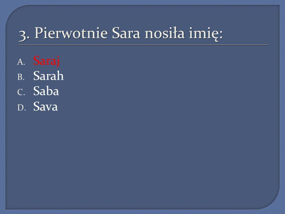 3. Pierwotnie Sara nosiła imię: A. Saraj B. Sarah C. Saba D. Sava