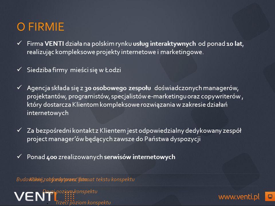 Kliknij, aby edytować format tekstu konspektu – Drugi poziom konspektu Trzeci poziom konspektu – Czwarty poziom konspektu Piąty poziom konspektu Szósty poziom konspektu Siódmy poziom konspektuKliknij, aby edytować style wzorca tekstu O FIRMIE Firma VENTI działa na polskim rynku usług interaktywnych od ponad 10 lat, realizując kompleksowe projekty internetowe i marketingowe.