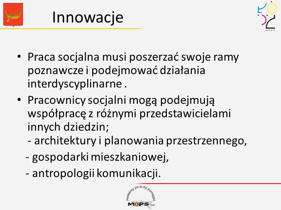 Innowacje Praca socjalna musi poszerzać swoje ramy poznawcze i podejmować działania interdyscyplinarne. Pracownicy socjalni mogą podejmują współpracę