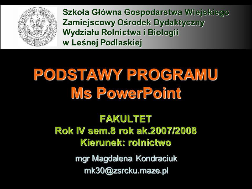 PODSTAWY PROGRAMU Ms PowerPoint FAKULTET Rok IV sem.8 rok ak.2007/2008 Kierunek: rolnictwo mgr Magdalena Kondraciuk mk30@zsrcku.maze.pl Szkoła Główna