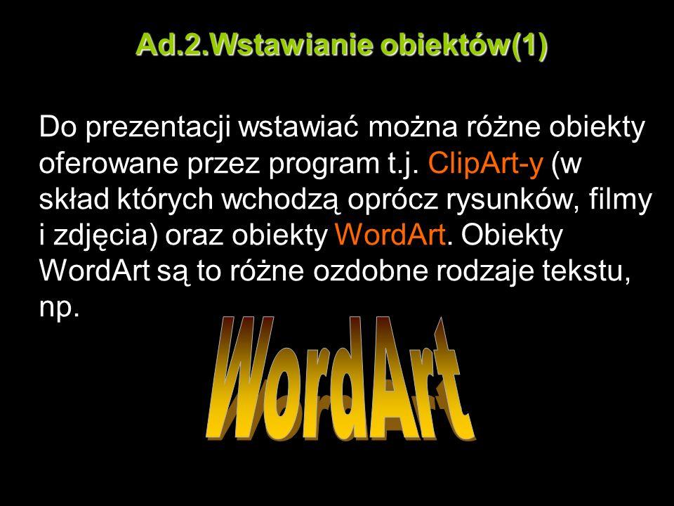 Ad.2.Wstawianie obiektów(1) Do prezentacji wstawiać można różne obiekty oferowane przez program t.j. ClipArt-y (w skład których wchodzą oprócz rysunkó