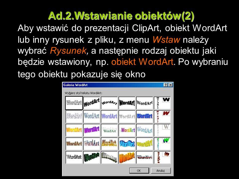 Ad.2.Wstawianie obiektów(2) Aby wstawić do prezentacji ClipArt, obiekt WordArt lub inny rysunek z pliku, z menu Wstaw należy wybrać Rysunek, a następn