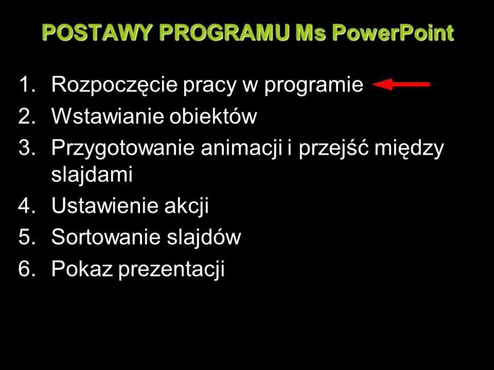 POSTAWY PROGRAMU Ms PowerPoint 1.Rozpoczęcie pracy w programie 2.Wstawianie obiektów 3.Przygotowanie animacji i przejść między slajdami 4.Ustawienie a