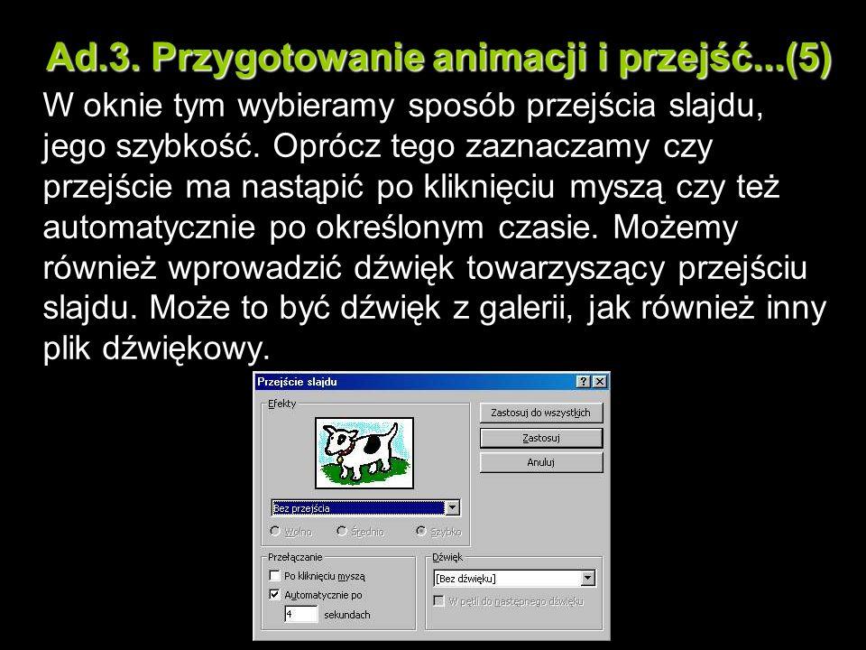 Ad.3. Przygotowanie animacji i przejść...(5) W oknie tym wybieramy sposób przejścia slajdu, jego szybkość. Oprócz tego zaznaczamy czy przejście ma nas