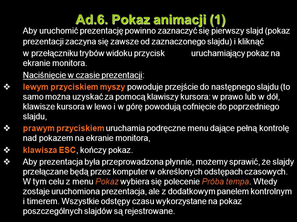 Ad.6. Pokaz animacji (1) Aby uruchomić prezentację powinno zaznaczyć się pierwszy slajd (pokaz prezentacji zaczyna się zawsze od zaznaczonego slajdu)
