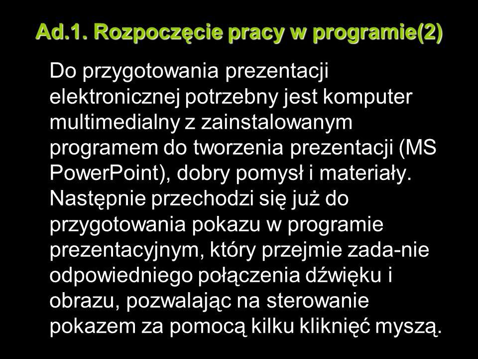 Ad.1. Rozpoczęcie pracy w programie(2) Do przygotowania prezentacji elektronicznej potrzebny jest komputer multimedialny z zainstalowanym programem do