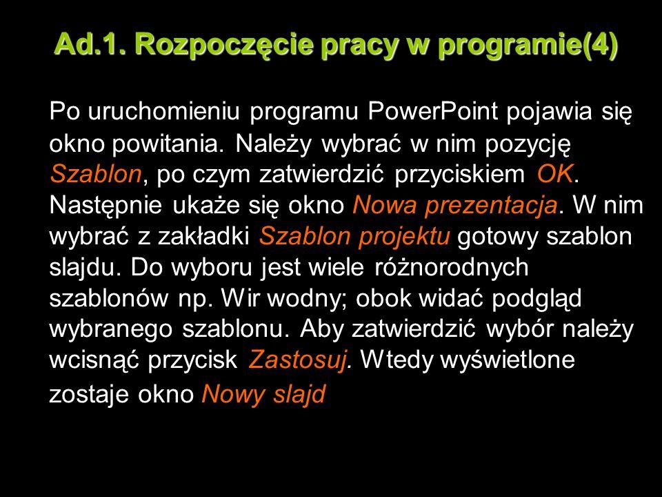 Ad.1. Rozpoczęcie pracy w programie(4) Po uruchomieniu programu PowerPoint pojawia się okno powitania. Należy wybrać w nim pozycję Szablon, po czym za