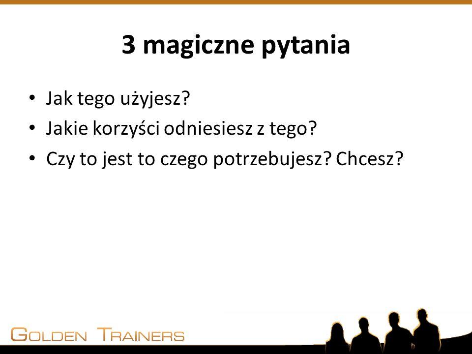 3 magiczne pytania Jak tego użyjesz? Jakie korzyści odniesiesz z tego? Czy to jest to czego potrzebujesz? Chcesz?