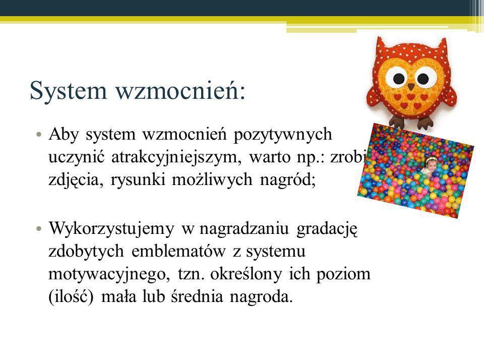 System wzmocnień: Aby system wzmocnień pozytywnych uczynić atrakcyjniejszym, warto np.: zrobić zdjęcia, rysunki możliwych nagród; Wykorzystujemy w nag